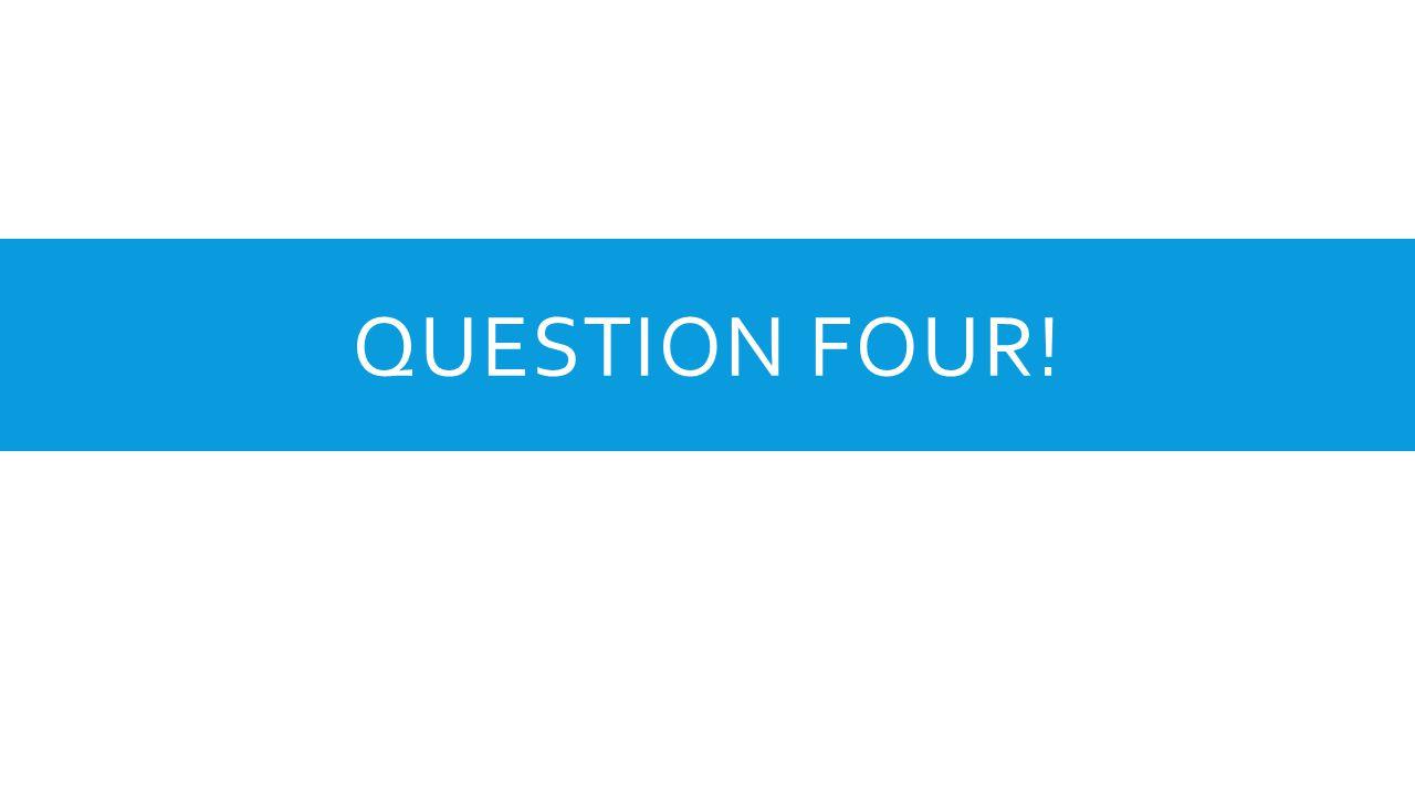 QUESTION FOUR!