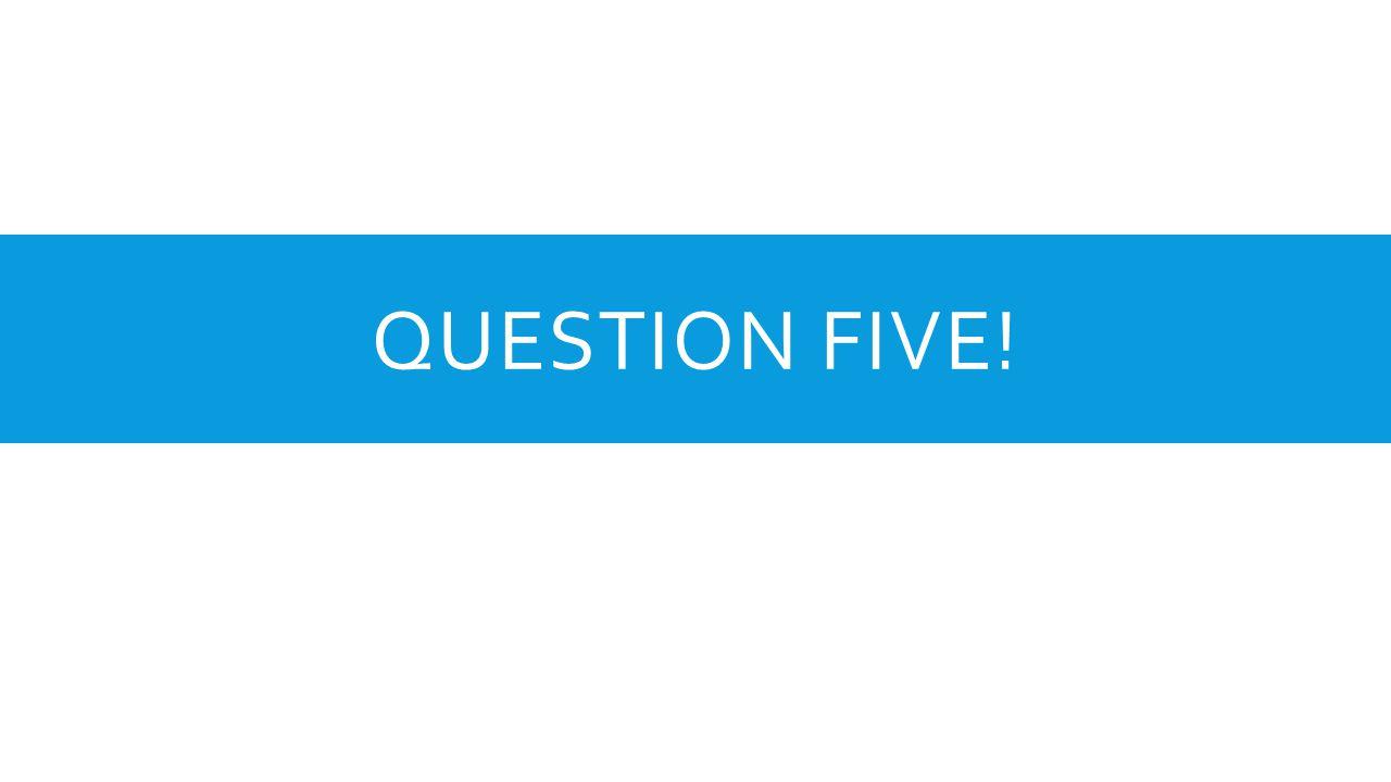 QUESTION FIVE!