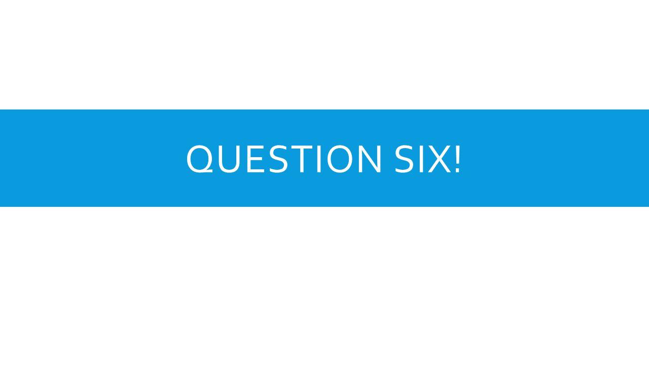 QUESTION SIX!