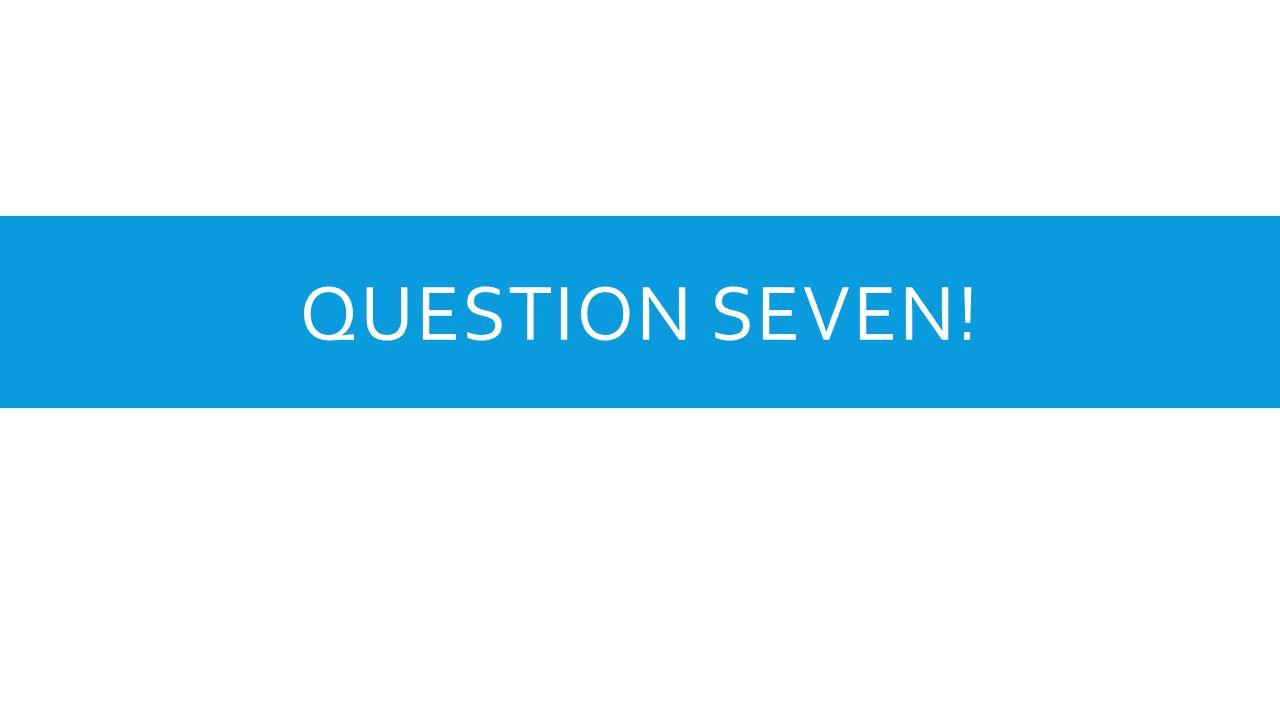 QUESTION SEVEN!