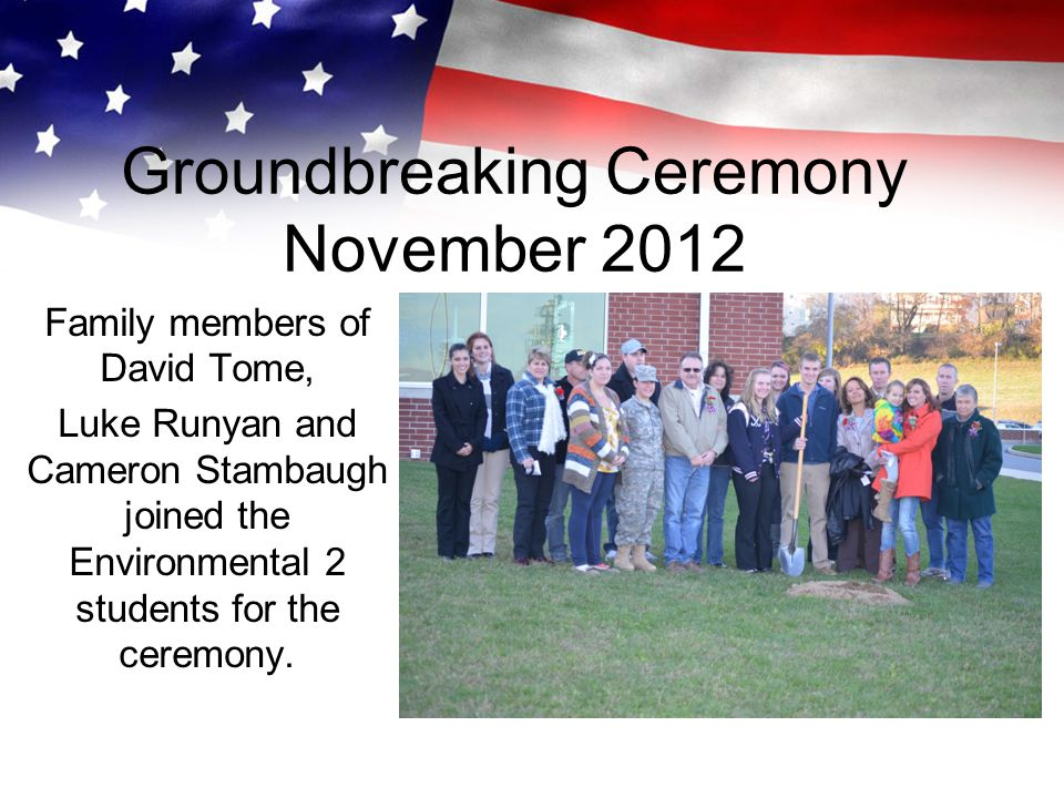 Groundbreaking Ceremony November 2012 Family members of David Tome, Luke Runyan and Cameron Stambaugh joined the Environmental 2 students for the ceremony.