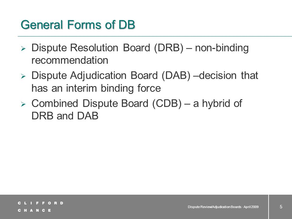 Dispute Review/Adjudication Boards · April 2009 16 Dispute Boards in a Little More Detail  Appointment of members  Typical approach – each party selects one member of the DB with the third (chairman) either jointly appointed by the parties or by the other two selected members  Right to lodge reasonable objection to the other party's selection  Assistance in identifying potential members BAC, AAA, ICC, DRBF.