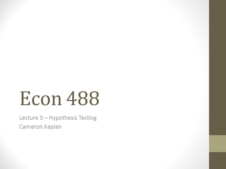 Econ 488 Lecture 5 – Hypothesis Testing Cameron Kaplan