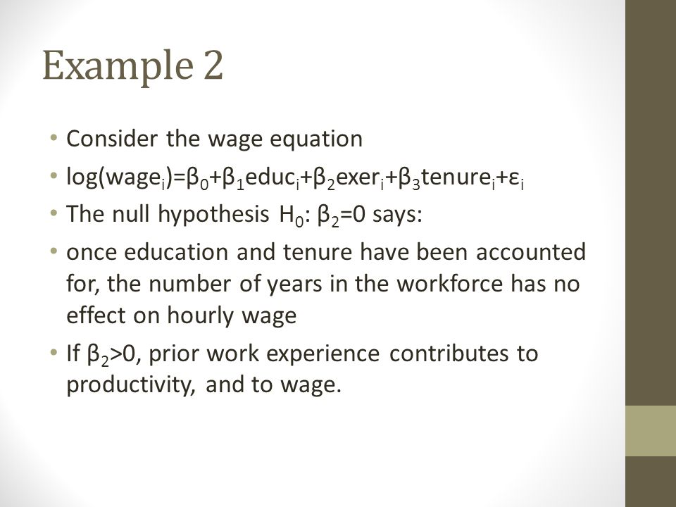 Example 2 Consider the wage equation log(wage i )=β 0 +β 1 educ i +β 2 exer i +β 3 tenure i +ε i The null hypothesis H 0 : β 2 =0 says: once education and tenure have been accounted for, the number of years in the workforce has no effect on hourly wage If β 2 >0, prior work experience contributes to productivity, and to wage.
