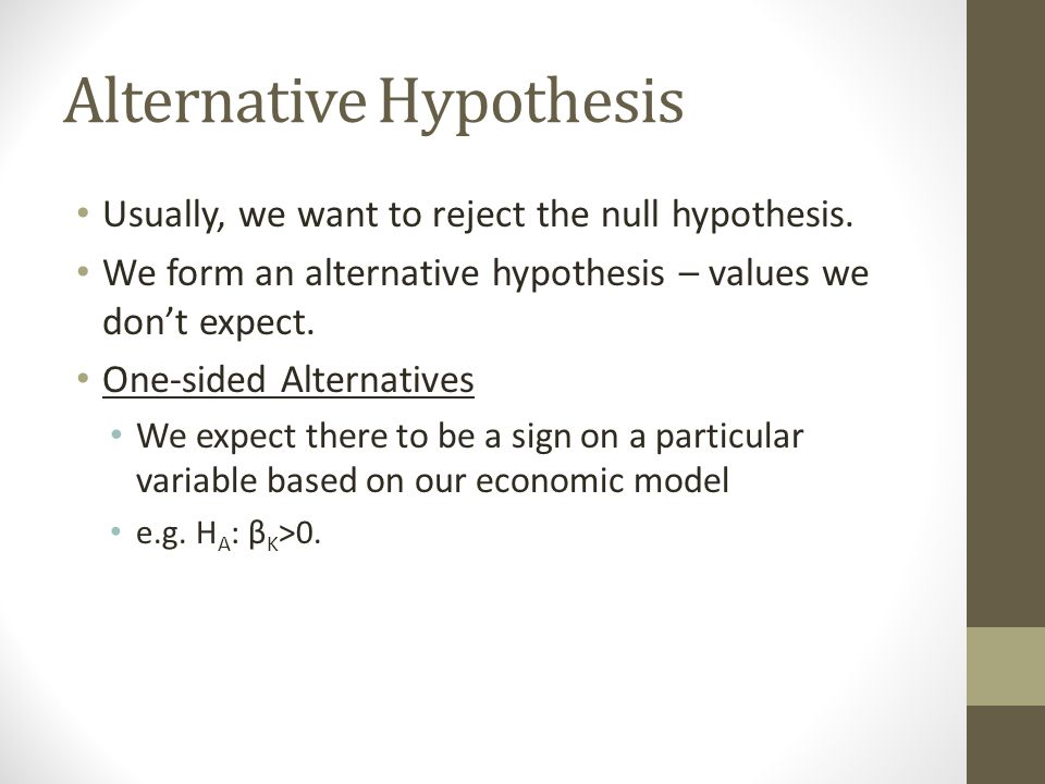 Alternative Hypothesis Usually, we want to reject the null hypothesis. We form an alternative hypothesis – values we don't expect. One-sided Alternati