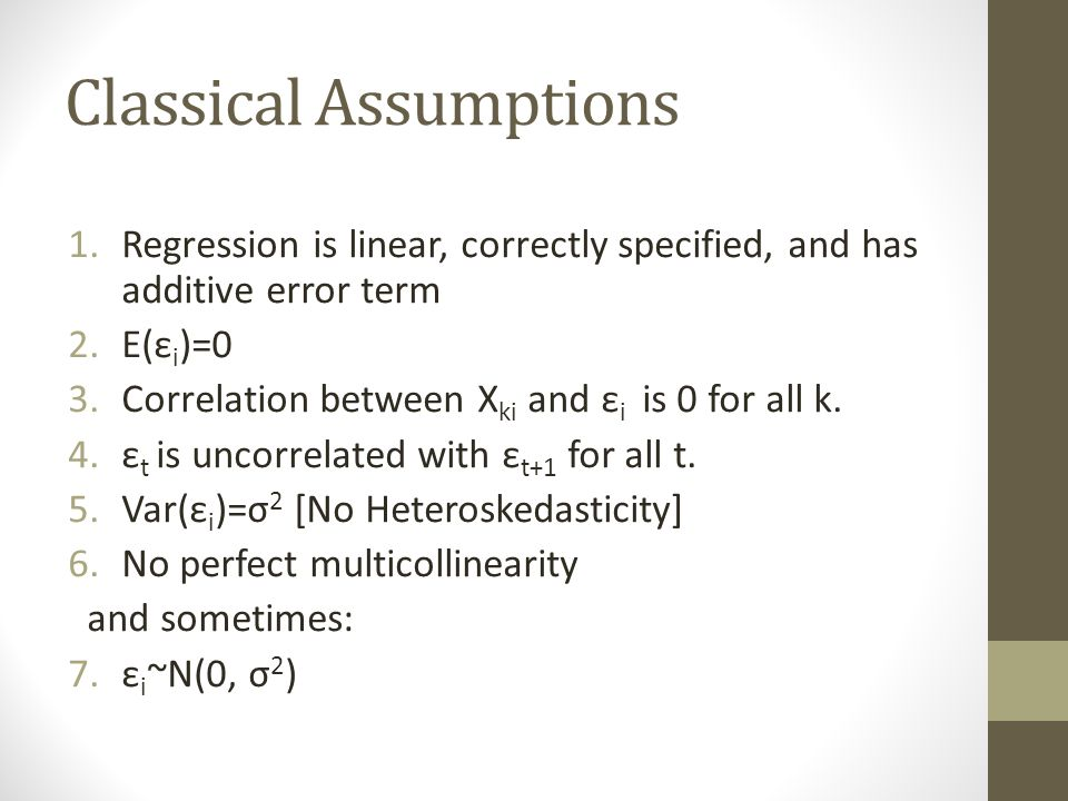 Classical Assumptions 1.Regression is linear, correctly specified, and has additive error term 2.E(ε i )=0 3.Correlation between X ki and ε i is 0 for all k.