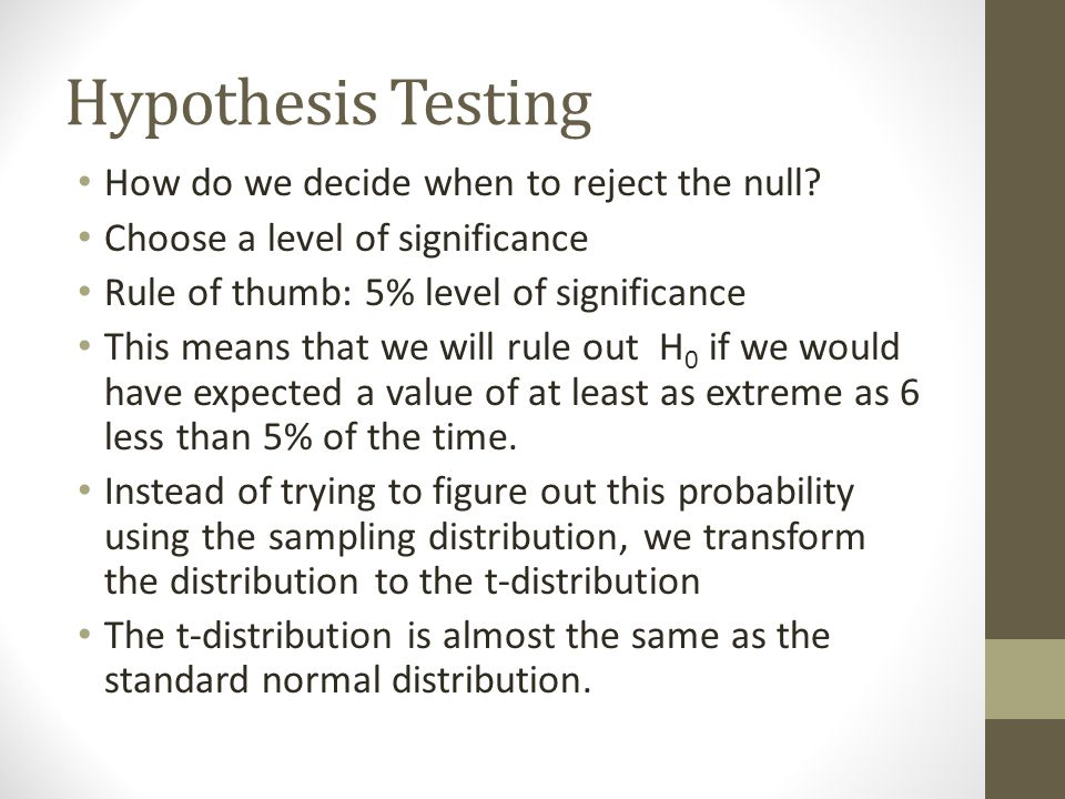 Hypothesis Testing How do we decide when to reject the null? Choose a level of significance Rule of thumb: 5% level of significance This means that we