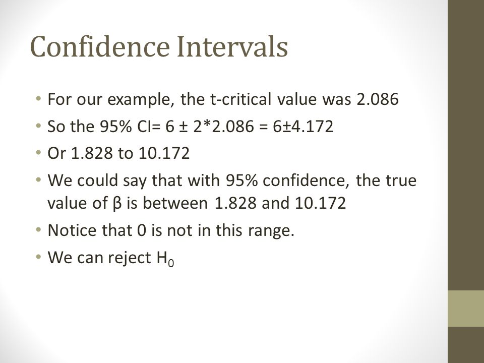 Confidence Intervals For our example, the t-critical value was 2.086 So the 95% CI= 6 ± 2*2.086 = 6±4.172 Or 1.828 to 10.172 We could say that with 95