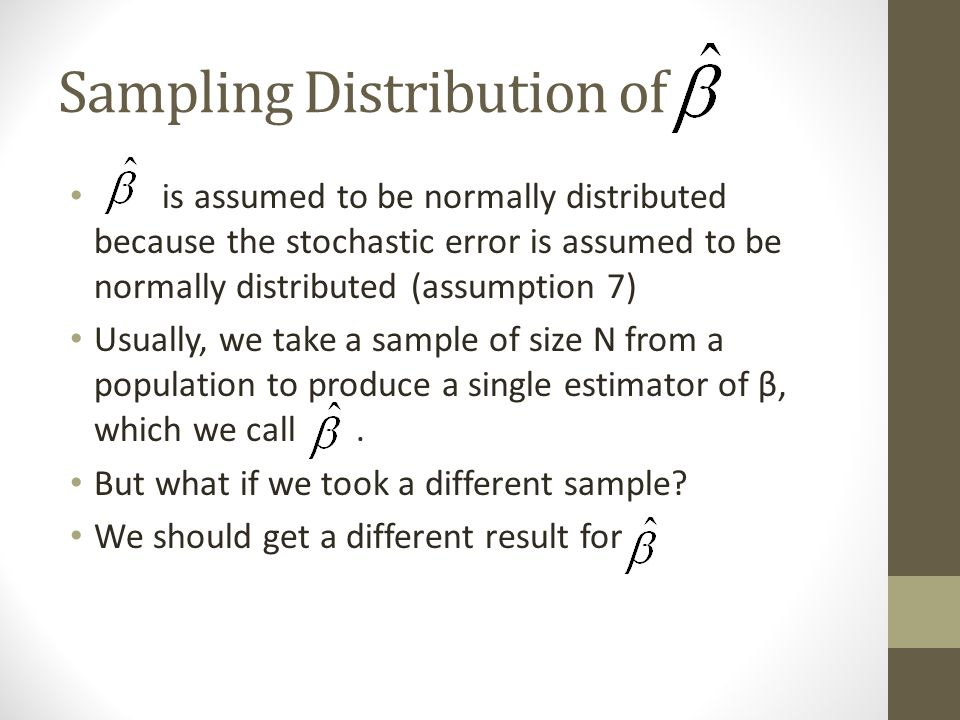 Sampling Distribution of is assumed to be normally distributed because the stochastic error is assumed to be normally distributed (assumption 7) Usually, we take a sample of size N from a population to produce a single estimator of β, which we call.