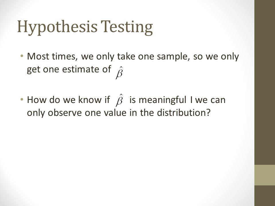 Hypothesis Testing Most times, we only take one sample, so we only get one estimate of How do we know if is meaningful I we can only observe one value in the distribution