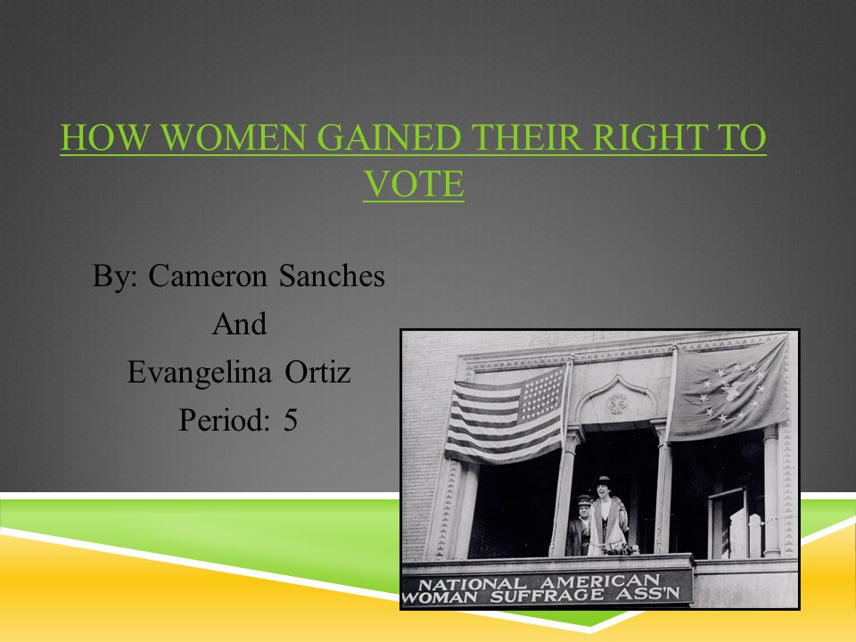 HOW WOMEN GAINED THEIR RIGHT TO VOTE By: Cameron Sanches And Evangelina Ortiz Period: 5