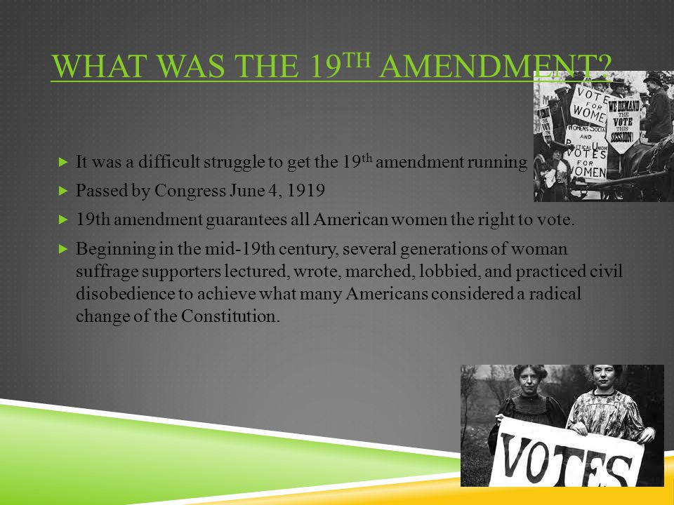 WHAT WAS THE 19 TH AMENDMENT?  It was a difficult struggle to get the 19 th amendment running  Passed by Congress June 4, 1919  19th amendment guar