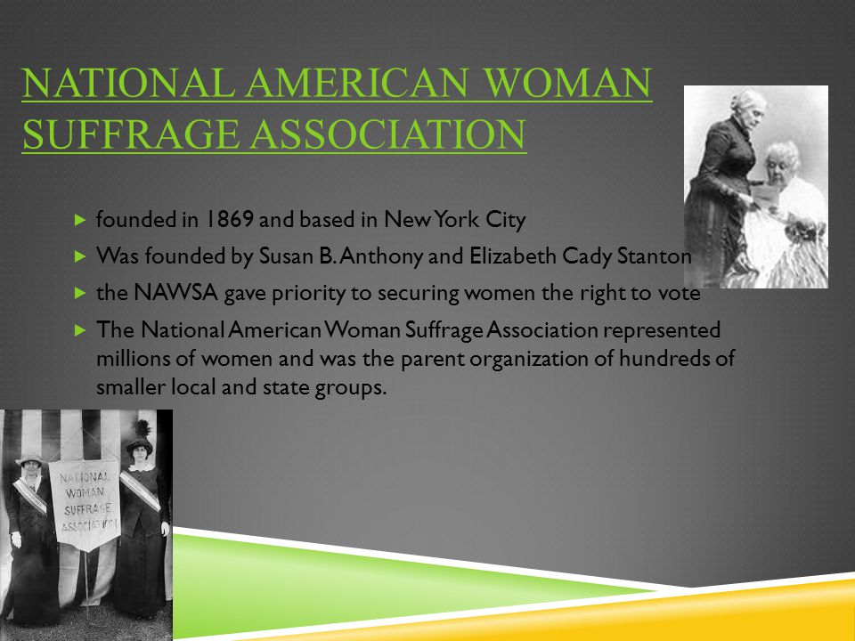 NATIONAL AMERICAN WOMAN SUFFRAGE ASSOCIATION  founded in 1869 and based in New York City  Was founded by Susan B. Anthony and Elizabeth Cady Stanton