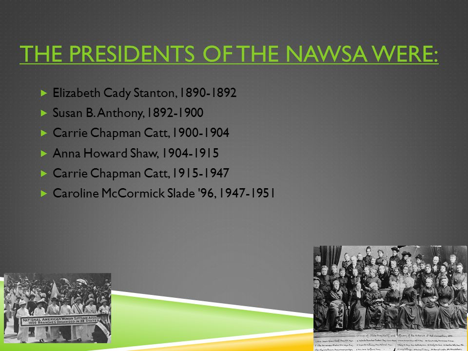 THE PRESIDENTS OF THE NAWSA WERE:  Elizabeth Cady Stanton, 1890-1892  Susan B. Anthony, 1892-1900  Carrie Chapman Catt, 1900-1904  Anna Howard Sha