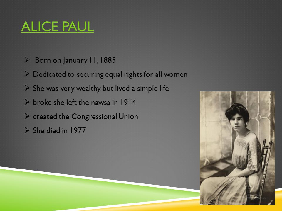 ALICE PAUL  Born on January 11, 1885  Dedicated to securing equal rights for all women  She was very wealthy but lived a simple life  broke she le