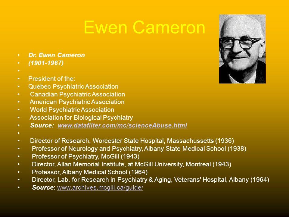 Ewen Cameron Dr. Ewen Cameron (1901-1967) President of the: Quebec Psychiatric Association Canadian Psychiatric Association American Psychiatric Assoc