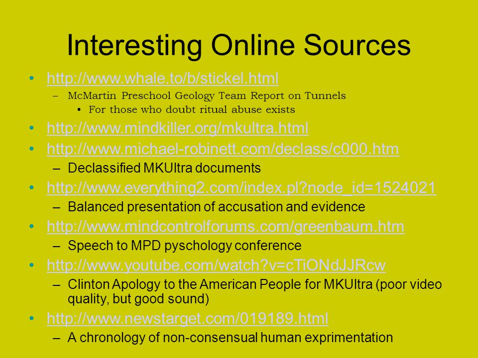 Interesting Online Sources http://www.whale.to/b/stickel.html –McMartin Preschool Geology Team Report on Tunnels For those who doubt ritual abuse exists http://www.mindkiller.org/mkultra.html http://www.michael-robinett.com/declass/c000.htm –Declassified MKUltra documents http://www.everything2.com/index.pl node_id=1524021 –Balanced presentation of accusation and evidence http://www.mindcontrolforums.com/greenbaum.htm –Speech to MPD pyschology conference http://www.youtube.com/watch v=cTiONdJJRcw –Clinton Apology to the American People for MKUltra (poor video quality, but good sound) http://www.newstarget.com/019189.html –A chronology of non-consensual human exprimentation