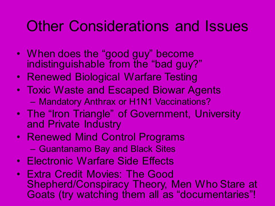 Other Considerations and Issues When does the good guy become indistinguishable from the bad guy Renewed Biological Warfare Testing Toxic Waste and Escaped Biowar Agents –Mandatory Anthrax or H1N1 Vaccinations.