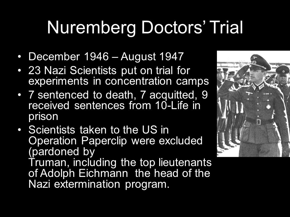 Nuremberg Doctors' Trial December 1946 – August 1947 23 Nazi Scientists put on trial for experiments in concentration camps 7 sentenced to death, 7 acquitted, 9 received sentences from 10-Life in prison Scientists taken to the US in Operation Paperclip were excluded (pardoned by Truman, including the top lieutenants of Adolph Eichmann the head of the Nazi extermination program.