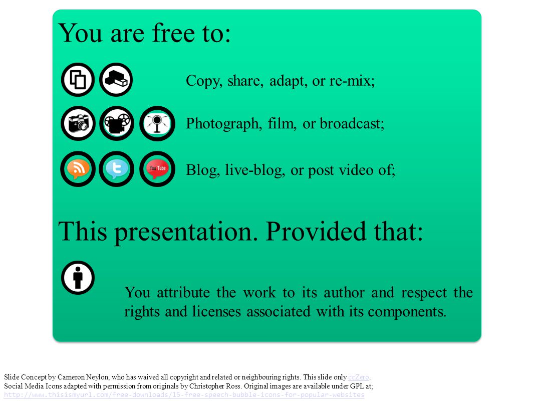 You are free to: Copy, share, adapt, or re-mix; Photograph, film, or broadcast; Blog, live-blog, or post video of; This presentation.