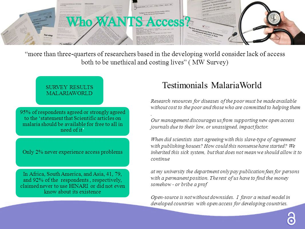 SURVEY RESULTS MALARIAWORLD 95% of respondents agreed or strongly agreed to the 'statement that Scientific articles on malaria should be available for free to all in need of it' Only 2% never experience access problems In Africa, South America, and Asia, 41, 79, and 92% of the respondents, respectively, claimed never to use HINARI or did not even know about its existence Testimonials MalariaWorld more than three-quarters of researchers based in the developing world consider lack of access both to be unethical and costing lives ( MW Survey) Research resources for diseases of the poor must be made available without cost to the poor and those who are committed to helping them.