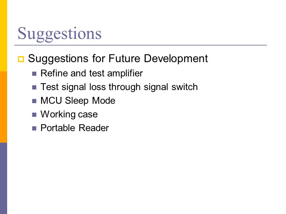 Suggestions  Suggestions for Future Development Refine and test amplifier Test signal loss through signal switch MCU Sleep Mode Working case Portable