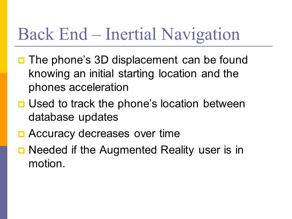 Back End – Inertial Navigation  The phone's 3D displacement can be found knowing an initial starting location and the phones acceleration  Used to t