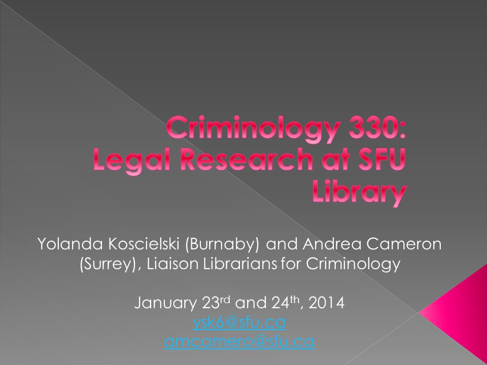 Yolanda Koscielski (Burnaby) and Andrea Cameron (Surrey), Liaison Librarians for Criminology January 23 rd and 24 th, 2014 ysk6@sfu.ca amcamero@sfu.ca