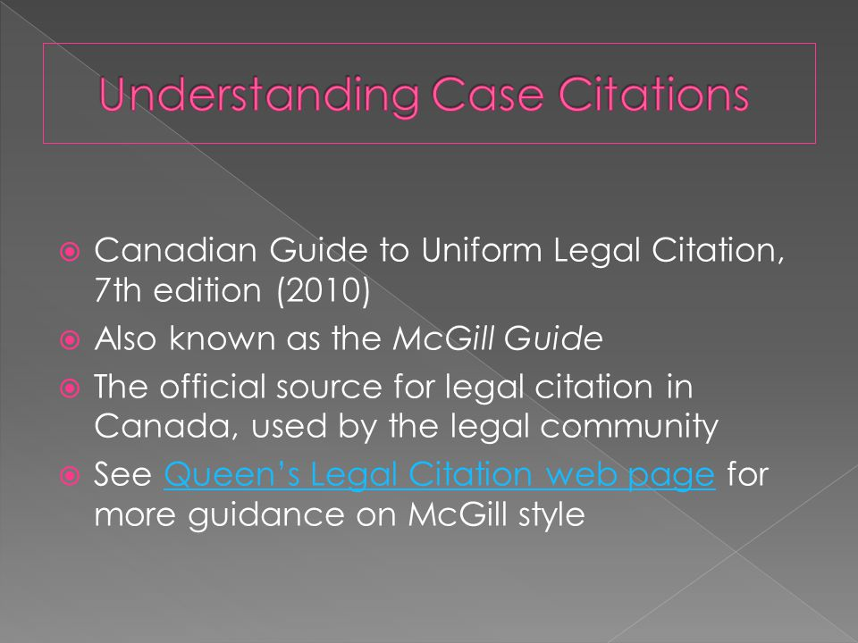  Canadian Guide to Uniform Legal Citation, 7th edition (2010)  Also known as the McGill Guide  The official source for legal citation in Canada, used by the legal community  See Queen's Legal Citation web page for more guidance on McGill styleQueen's Legal Citation web page