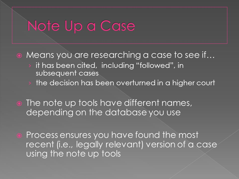  Means you are researching a case to see if… › it has been cited, including followed , in subsequent cases › the decision has been overturned in a higher court  The note up tools have different names, depending on the database you use  Process ensures you have found the most recent (i.e., legally relevant) version of a case using the note up tools