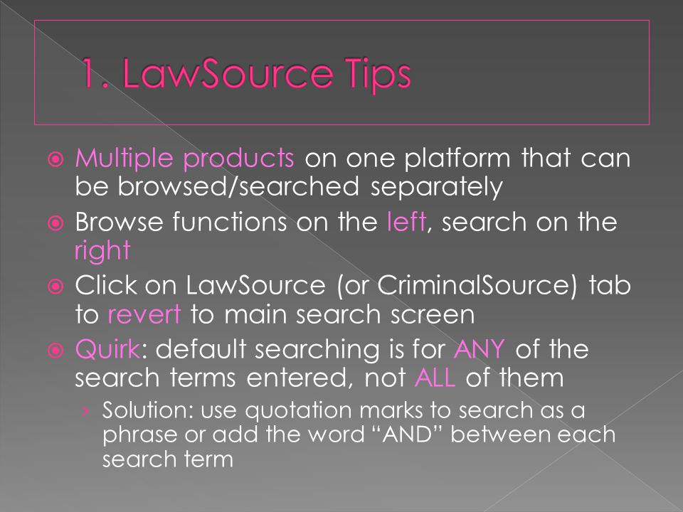  Multiple products on one platform that can be browsed/searched separately  Browse functions on the left, search on the right  Click on LawSource (or CriminalSource) tab to revert to main search screen  Quirk: default searching is for ANY of the search terms entered, not ALL of them › Solution: use quotation marks to search as a phrase or add the word AND between each search term