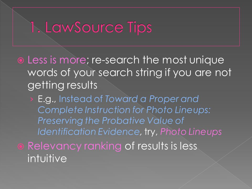  Less is more; re-search the most unique words of your search string if you are not getting results › E.g., Instead of Toward a Proper and Complete Instruction for Photo Lineups: Preserving the Probative Value of Identification Evidence, try, Photo Lineups  Relevancy ranking of results is less intuitive