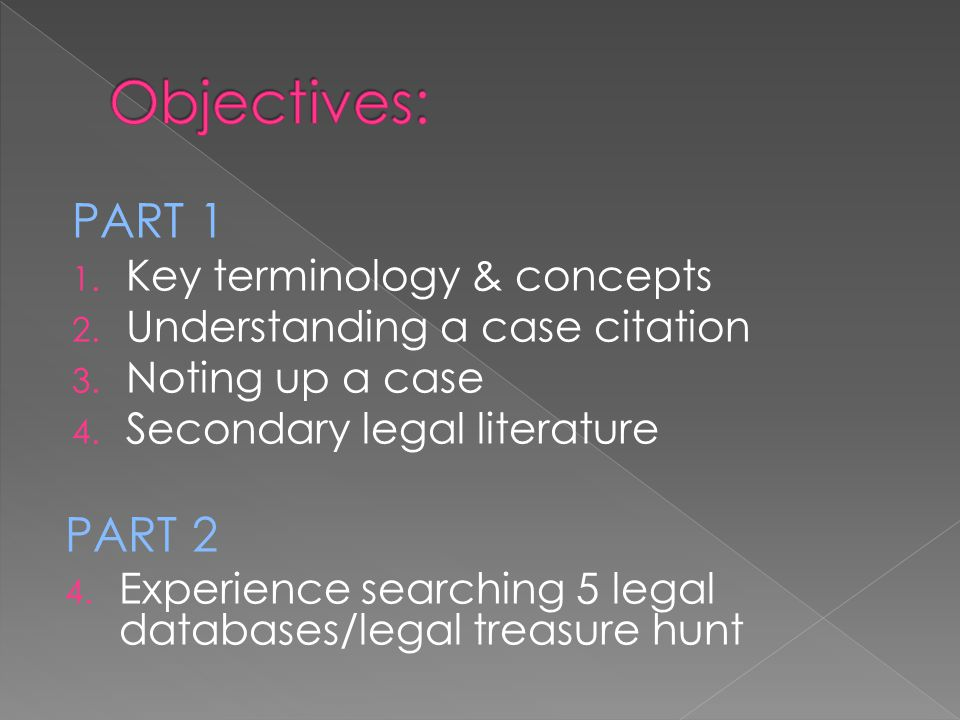 PART 1 1. Key terminology & concepts 2. Understanding a case citation 3. Noting up a case 4. Secondary legal literature PART 2 4. Experience searching