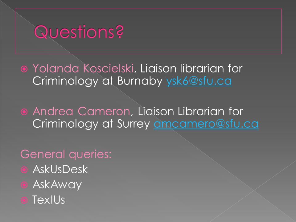  Yolanda Koscielski, Liaison librarian for Criminology at Burnaby ysk6@sfu.caysk6@sfu.ca  Andrea Cameron, Liaison Librarian for Criminology at Surrey amcamero@sfu.caamcamero@sfu.ca General queries:  AskUsDesk  AskAway  TextUs