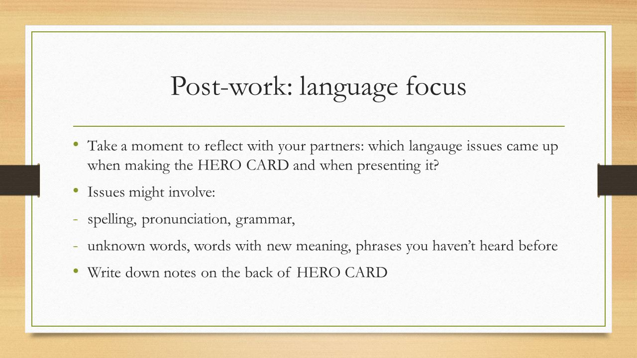 Post-work: language focus Take a moment to reflect with your partners: which langauge issues came up when making the HERO CARD and when presenting it.
