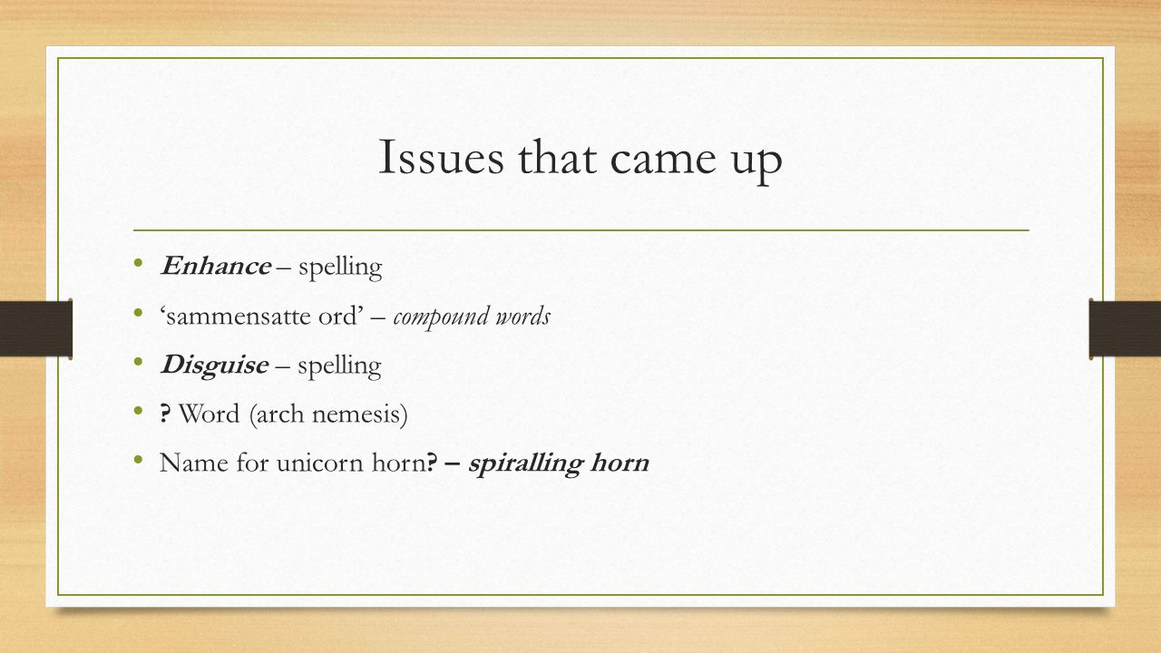 Issues that came up Enhance – spelling 'sammensatte ord' – compound words Disguise – spelling .