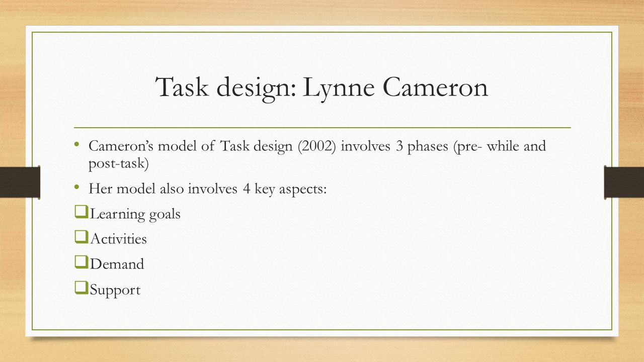 Task design: Lynne Cameron Cameron's model of Task design (2002) involves 3 phases (pre- while and post-task) Her model also involves 4 key aspects:  Learning goals  Activities  Demand  Support