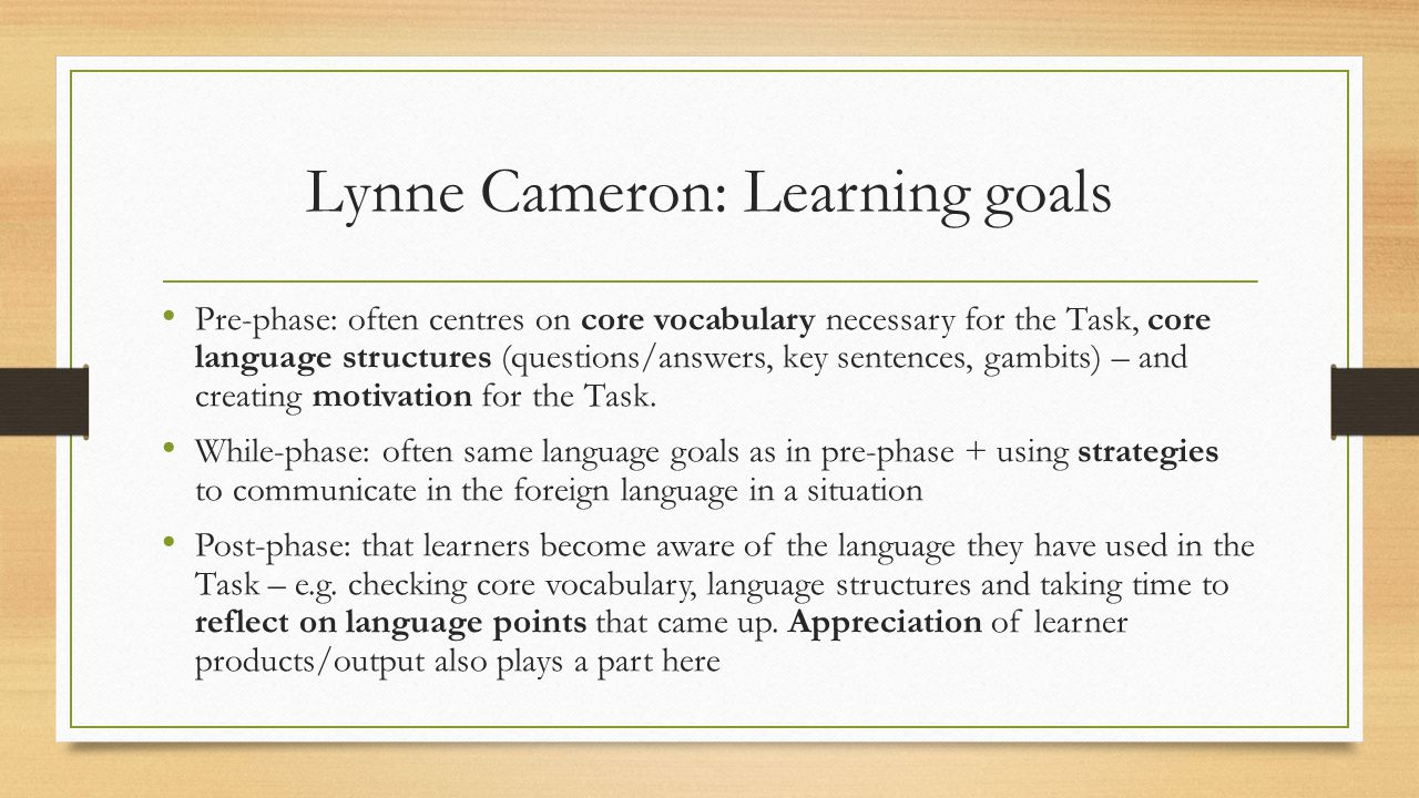 Lynne Cameron: Learning goals Pre-phase: often centres on core vocabulary necessary for the Task, core language structures (questions/answers, key sentences, gambits) – and creating motivation for the Task.