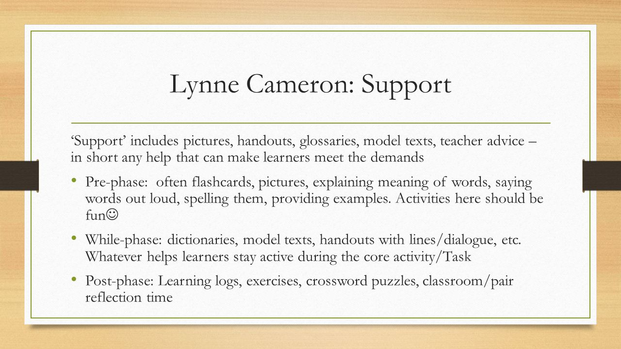 Lynne Cameron: Support 'Support' includes pictures, handouts, glossaries, model texts, teacher advice – in short any help that can make learners meet the demands Pre-phase: often flashcards, pictures, explaining meaning of words, saying words out loud, spelling them, providing examples.