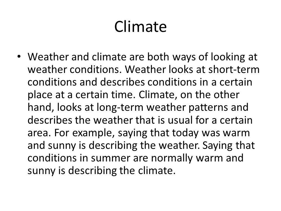 Climate Weather and climate are both ways of looking at weather conditions. Weather looks at short-term conditions and describes conditions in a certa