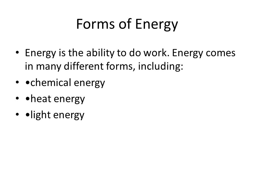 Forms of Energy Energy is the ability to do work. Energy comes in many different forms, including: chemical energy heat energy light energy