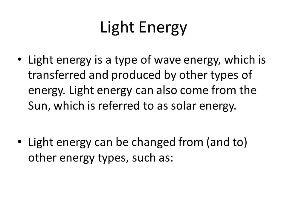 Light Energy Light energy is a type of wave energy, which is transferred and produced by other types of energy. Light energy can also come from the Su