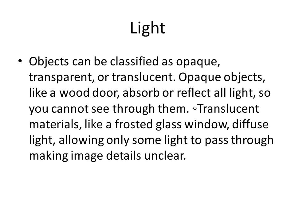 Light Objects can be classified as opaque, transparent, or translucent. Opaque objects, like a wood door, absorb or reflect all light, so you cannot s