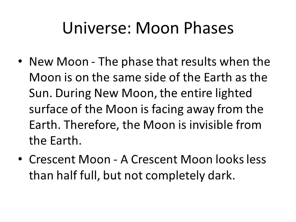 Universe: Moon Phases New Moon - The phase that results when the Moon is on the same side of the Earth as the Sun. During New Moon, the entire lighted