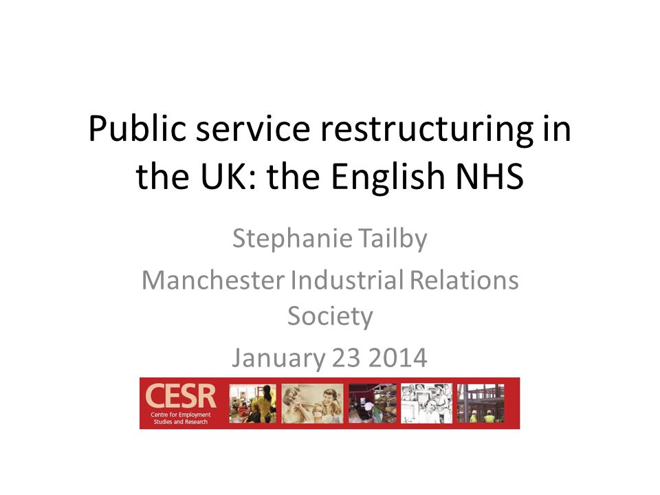Public service restructuring in the UK: the English NHS Stephanie Tailby Manchester Industrial Relations Society January 23 2014