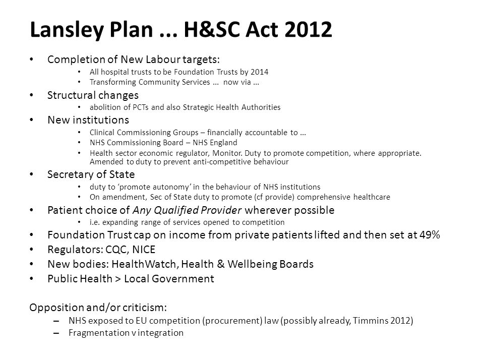 Lansley Plan... H&SC Act 2012 Completion of New Labour targets: All hospital trusts to be Foundation Trusts by 2014 Transforming Community Services...