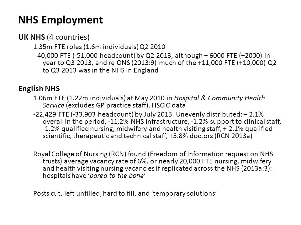 NHS Employment UK NHS (4 countries) 1.35m FTE roles (1.6m individuals) Q2 2010 - 40,000 FTE (-51,000 headcount) by Q2 2013, although + 6000 FTE (+2000) in year to Q3 2013, and re ONS (2013:9) much of the +11,000 FTE (+10,000) Q2 to Q3 2013 was in the NHS in England English NHS 1.06m FTE (1.22m individuals) at May 2010 in Hospital & Community Health Service (excludes GP practice staff), HSCIC data -22,429 FTE (-33,903 headcount) by July 2013.