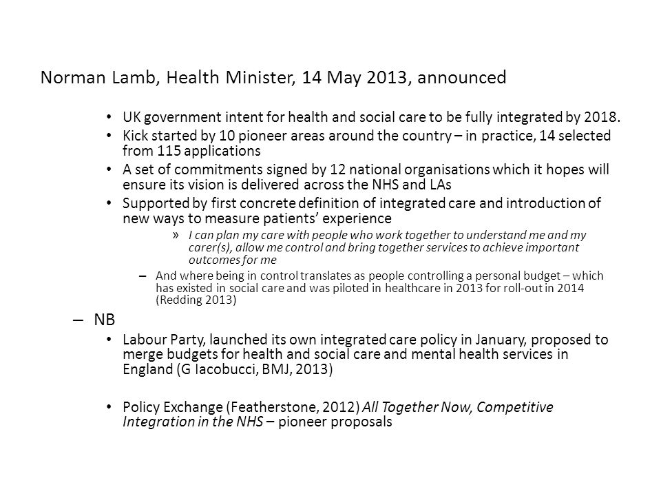 Norman Lamb, Health Minister, 14 May 2013, announced UK government intent for health and social care to be fully integrated by 2018.