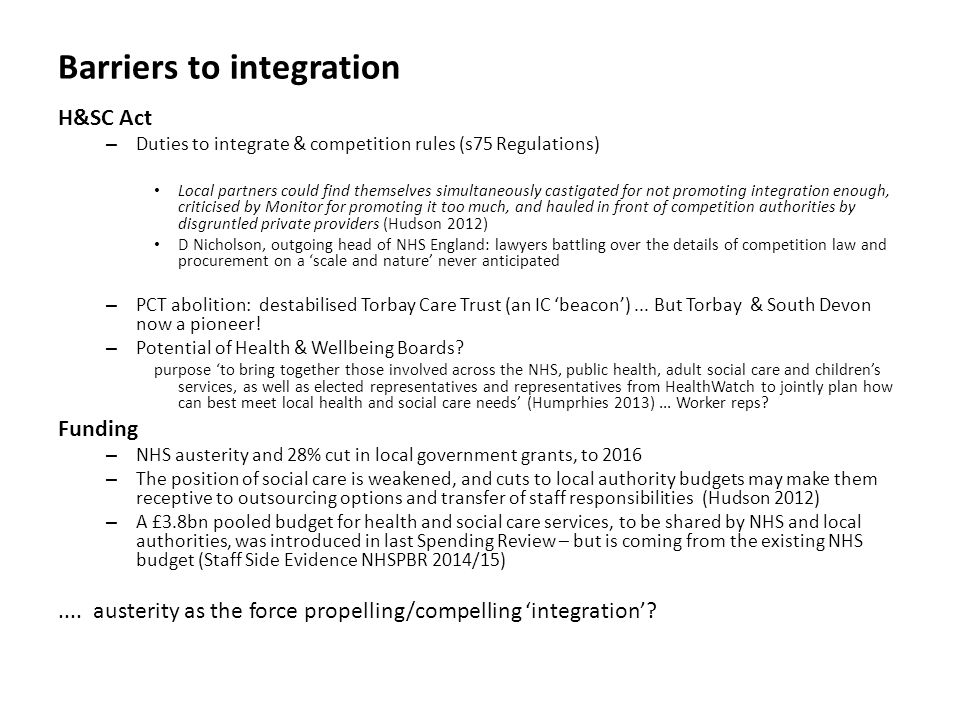Barriers to integration H&SC Act – Duties to integrate & competition rules (s75 Regulations) Local partners could find themselves simultaneously castigated for not promoting integration enough, criticised by Monitor for promoting it too much, and hauled in front of competition authorities by disgruntled private providers (Hudson 2012) D Nicholson, outgoing head of NHS England: lawyers battling over the details of competition law and procurement on a 'scale and nature' never anticipated – PCT abolition: destabilised Torbay Care Trust (an IC 'beacon')...