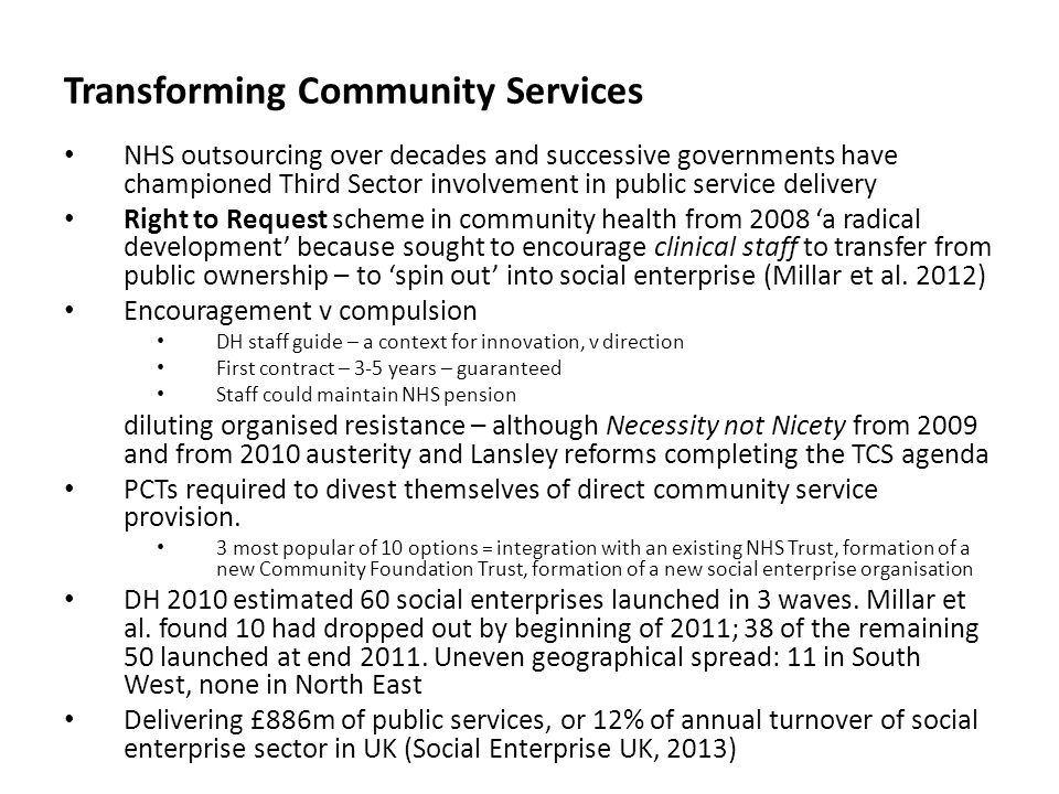 Transforming Community Services NHS outsourcing over decades and successive governments have championed Third Sector involvement in public service delivery Right to Request scheme in community health from 2008 'a radical development' because sought to encourage clinical staff to transfer from public ownership – to 'spin out' into social enterprise (Millar et al.